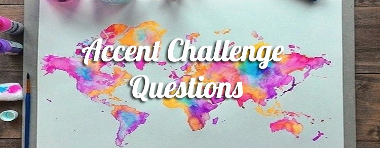 Accent Challenge Questions